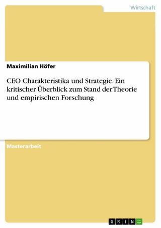 CEO Charakteristika und Strategie. Ein kritischer Überblick zum Stand der Theorie und empirischen Forschung - Maximilian Höfer