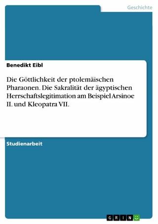 Die Göttlichkeit der ptolemäischen Pharaonen. Die Sakralität der ägyptischen Herrschaftslegitimation am Beispiel Arsinoe II. und Kleopatra VII. - Benedikt Eibl
