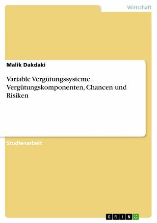 Variable Vergütungssysteme. Vergütungskomponenten, Chancen und Risiken - Malik Dakdaki