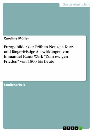 Europabilder der Frühen Neuzeit. Kurz- und längerfristige Auswirkungen von Immanuel Kants Werk 'Zum ewigen Frieden' von 1800 bis heute - Caroline Müller