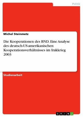 Die Kooperationen des BND. Eine Analyse des deutsch-US-amerikanischen Kooperationsverhältnisses im Irakkrieg 2003 - Michel Steinmetz