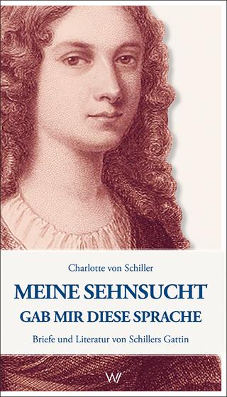 Meine Sehnsucht gab mir diese Sprache - Charlotte Von Schiller; Nikolas Immer