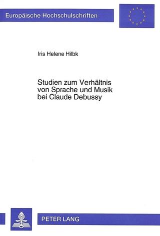 Studien zum Verhältnis von Sprache und Musik bei Claude Debussy - Iris Helene Hilbk