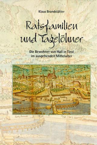 Ratsfamilien und Tagelöhner. Die Bewohner von Hall in Tirol im ausgehenden Mittelalter - Klaus Brandstätter