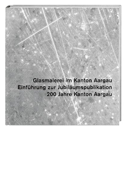 4a49b17703dce Glasmalerei im Kanton Aargau. Gesamtausgabe von Jürg A Bossardt ...