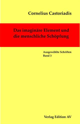 Das imaginäre Element und die menschliche Schöpfung - Cornelius Castoriadis; Harald Wolf; Michael Halfbrodt