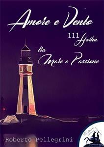 Amore e Vento - 111 Haiku - tra Mare e Passione - Roberto Pellegrini
