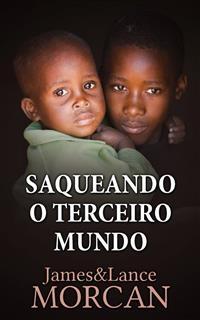 Saqueando O Terceiro Mundo:  Como A Elite Global Afundou  As Nações Pobres Num Mar De Débitos - James Morcan; Lance Morcan