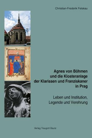 Agnes von Böhmen und die Klosteranlage der Klarissen und Franziskaner in Prag - Christian-Frederik Felskau