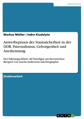 Anwerbepraxis der Staatssicherheit in der DDR. Paternalismus, Geborgenheit und Anerkennung - Markus Müller; Indre Kiudelyte