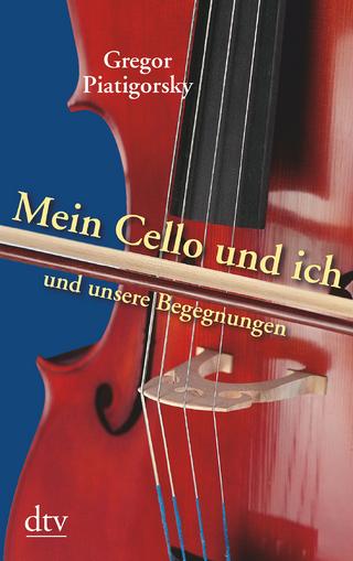 Mein Cello und ich und unsere Begegnungen - Gregor Piatigorsky