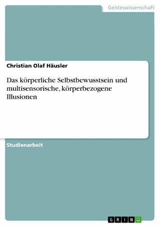 Das körperliche Selbstbewusstsein und multisensorische, körperbezogene Illusionen - Christian Olaf Häusler