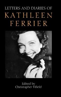 Letters and Diaries of Kathleen Ferrier - Revised and Enlarged Edition - Christopher Fifield