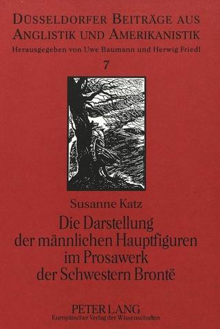 Die Darstellung der männlichen Hauptfiguren im Prosawerk der Schwestern Brontë - Susanne Katz