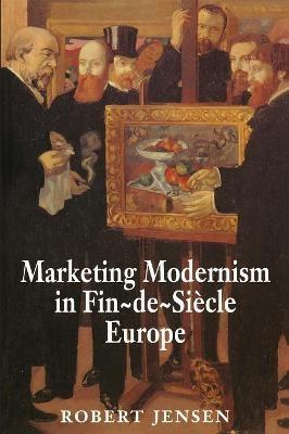 Marketing Modernism in Fin-de-Siecle Europe - Robert Jensen