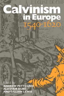 Calvinism in Europe, 1540-1620 - Andrew Pettegree; Alastair Duke; Gillian Lewis