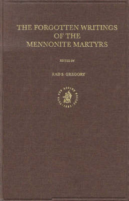 Documenta Anabaptistica Volume 8: The Forgotten Writings of the Mennonite Martyrs - Brad Gregory