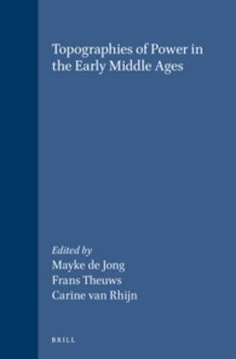 Topographies of Power in the Early Middle Ages - Mayke De Jong; Frans Theuws