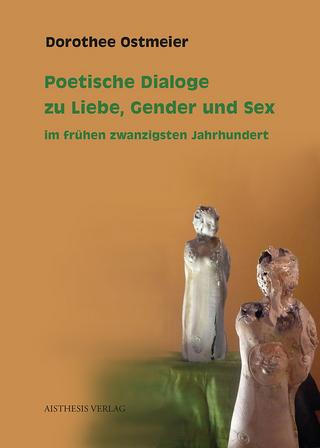 Poetische Dialoge zu Liebe, Gender und Sex im frühen zwanzigsten Jahrhundert - Dorothee Ostmeier