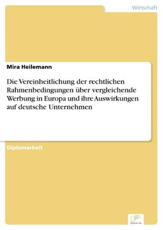 Die Vereinheitlichung der rechtlichen Rahmenbedingungen über vergleichende Werbung in Europa und ihre Auswirkungen auf deutsche Unternehmen - Mira Heilemann
