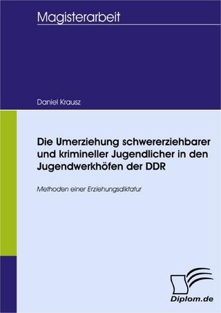 Die Umerziehung schwererziehbarer und krimineller Jugendlicher in den Jugendwerkhöfen der DDR - Daniel Krausz