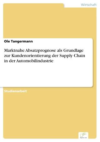 Marktnahe Absatzprognose als Grundlage zur Kundenorientierung der Supply Chain in der Automobilindustrie - Ole Tangermann
