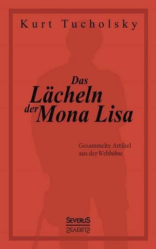 Das Lächeln der Mona Lisa. Gesammelte Artikel aus der 'Weltbühne' - Kurt Tucholsky