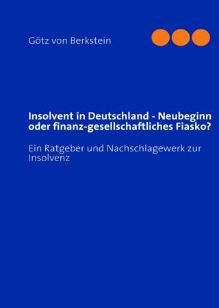 Insolvent in Deutschland - Neubeginn oder finanz-gesellschaftliches Fiasko? - Götz von Berkstein