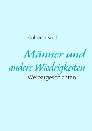 Männer und andere Wiedrigkeiten - Gabriele Kroll