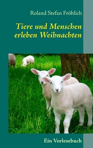 Tiere und Menschen erleben Weihnachten - Roland Stefan Fröhlich