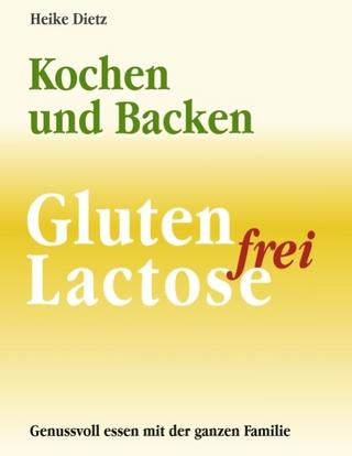 Gluten- und Lactosefrei Kochen und Backen - Heike Dietz