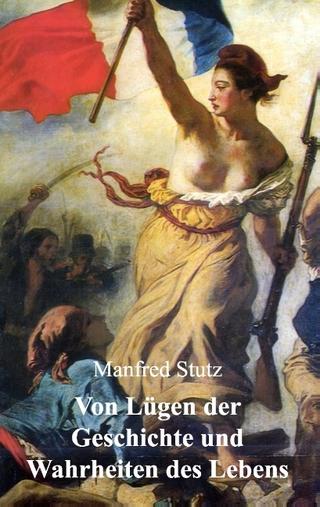 Von Lügen der Geschichte und Wahrheiten des Lebens - Manfred Stutz