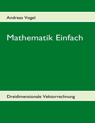 Mathematik Einfach: Dreidimensionale Vektorrechnung - Andreas Vogel