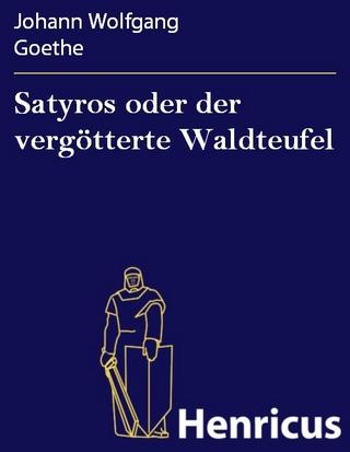 Satyros oder der vergötterte Waldteufel - Johann Wolfgang Goethe