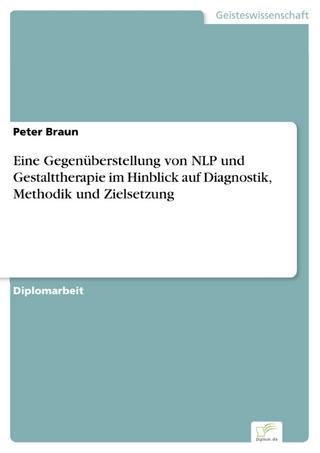 Eine Gegenüberstellung von NLP und Gestalttherapie im Hinblick auf Diagnostik, Methodik und Zielsetzung - Peter Braun