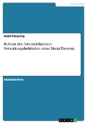 Reform der österreichischen Verwaltungsbehörden unter Maria Theresia - Axel Klausing