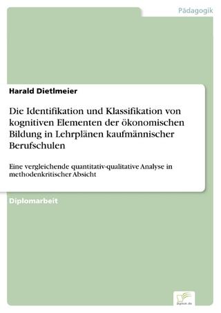 Die Identifikation und Klassifikation von kognitiven Elementen der ökonomischen Bildung in Lehrplänen kaufmännischer Berufschulen - Harald Dietlmeier