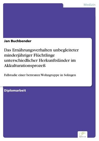 Das Ernährungsverhalten unbegleiteter minderjähriger Flüchtlinge unterschiedlicher Herkunftsländer im Akkulturationsprozeß - Jan Buchbender
