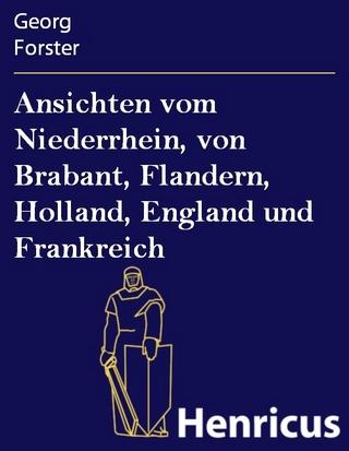 Ansichten vom Niederrhein, von Brabant, Flandern, Holland, England und Frankreich - Georg Forster