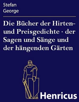 Die Bücher der Hirten- und Preisgedichte · der Sagen und Sänge und der hängenden Gärten - Stefan George