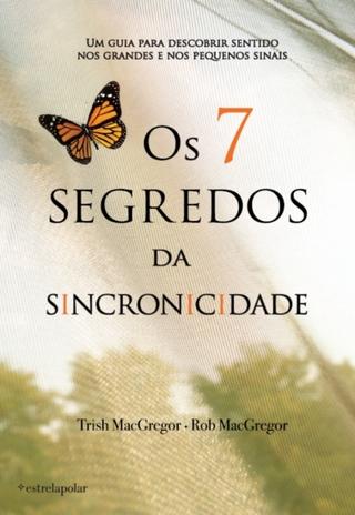 Os 7 Segredos da Sincronicidade - Trish MacGregor; Rob MacGregor