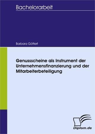 Genussscheine als Instrument der Unternehmensfinanzierung und der Mitarbeiterbeteiligung - Barbara Göttert