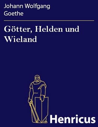 Götter, Helden und Wieland - Johann Wolfgang Goethe
