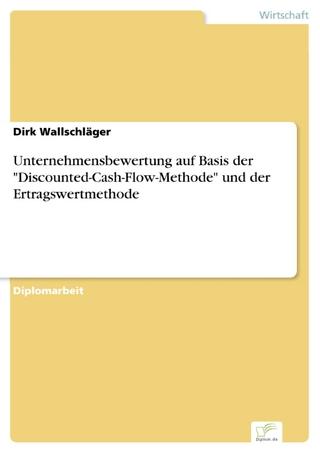 Unternehmensbewertung auf Basis der 'Discounted-Cash-Flow-Methode' und der Ertragswertmethode - Dirk Wallschläger