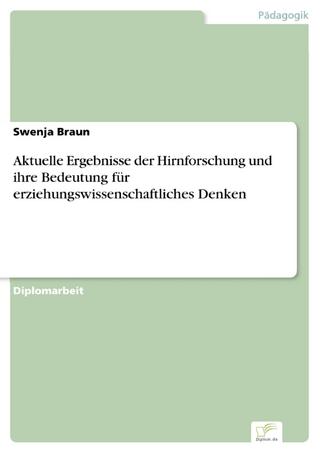Aktuelle Ergebnisse der Hirnforschung und ihre Bedeutung für erziehungswissenschaftliches Denken - Swenja Braun