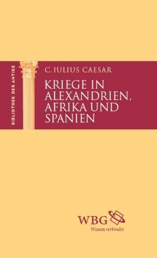 Kriege in Alexandrien, Afrika und Spanien - Gaius Caesar; Kai Brodersen; Martin Hose; Thomas Baier