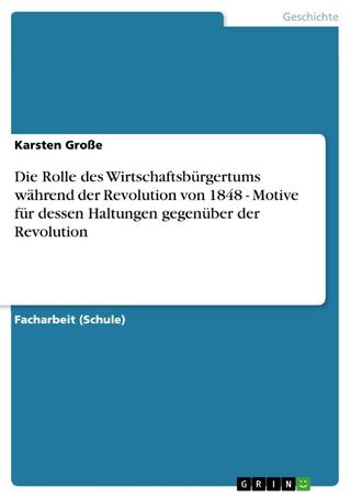 Die Rolle des Wirtschaftsbürgertums während der Revolution von 1848 - Motive für dessen Haltungen gegenüber der Revolution - Karsten Große