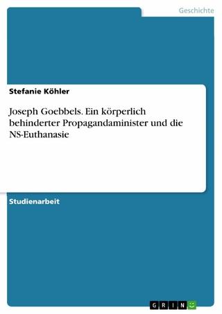 Joseph Goebbels. Ein körperlich behinderter Propagandaminister und die NS-Euthanasie - Stefanie Köhler