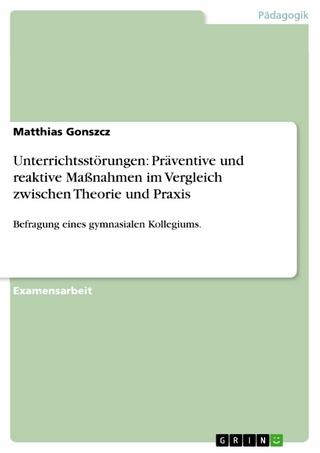 Unterrichtsstörungen: Präventive und reaktive Maßnahmen im Vergleich zwischen Theorie und Praxis - Matthias Gonszcz