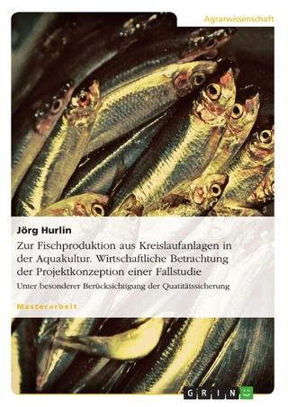 Zur Fischproduktion aus Kreislaufanlagen in der Aquakultur. Wirtschaftliche Betrachtung der Projektkonzeption einer Fallstudie - Jörg Hurlin